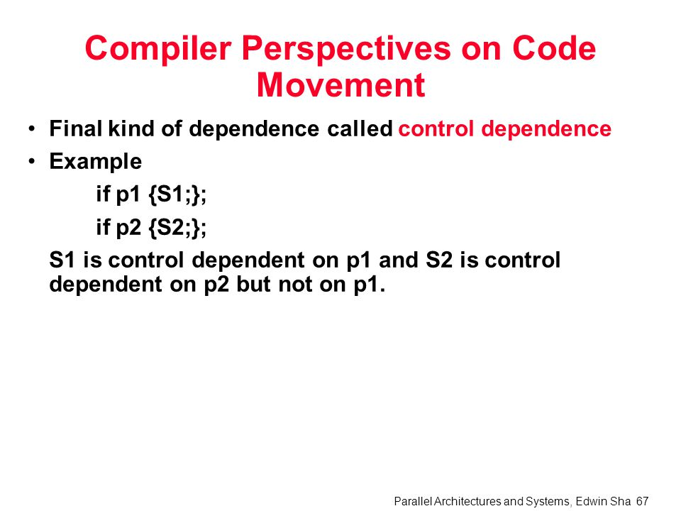 Parallel Architectures and Systems, Edwin Sha 67 Compiler Perspectives on Code Movement Final kind of dependence called control dependence Example if p1 {S1;}; if p2 {S2;}; S1 is control dependent on p1 and S2 is control dependent on p2 but not on p1.