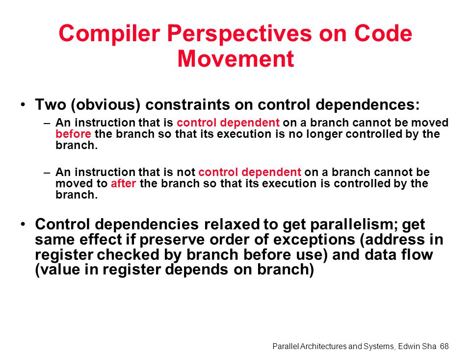 Parallel Architectures and Systems, Edwin Sha 68 Compiler Perspectives on Code Movement Two (obvious) constraints on control dependences: –An instruction that is control dependent on a branch cannot be moved before the branch so that its execution is no longer controlled by the branch.
