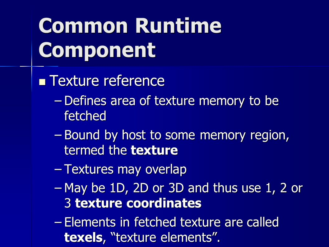 Common Runtime Component Texture reference Texture reference –Defines area of texture memory to be fetched –Bound by host to some memory region, termed the texture –Textures may overlap –May be 1D, 2D or 3D and thus use 1, 2 or 3 texture coordinates –Elements in fetched texture are called texels, texture elements .