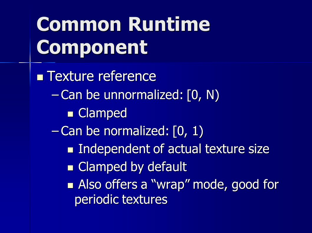 Common Runtime Component Texture reference Texture reference –Can be unnormalized: [0, N)‏ Clamped Clamped –Can be normalized: [0, 1)‏ Independent of actual texture size Independent of actual texture size Clamped by default Clamped by default Also offers a wrap mode, good for periodic textures Also offers a wrap mode, good for periodic textures