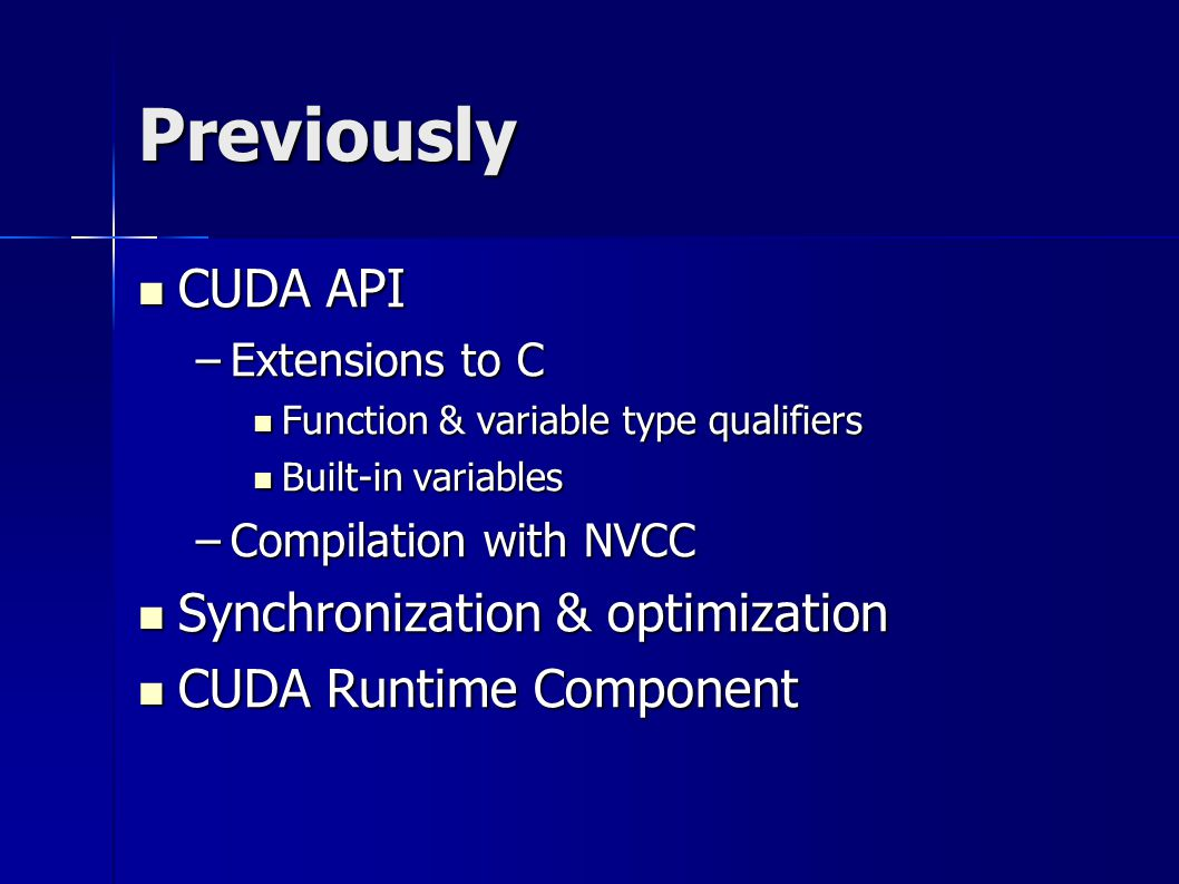 Previously CUDA API CUDA API –Extensions to C Function & variable type qualifiers Function & variable type qualifiers Built-in variables Built-in variables –Compilation with NVCC Synchronization & optimization Synchronization & optimization CUDA Runtime Component CUDA Runtime Component