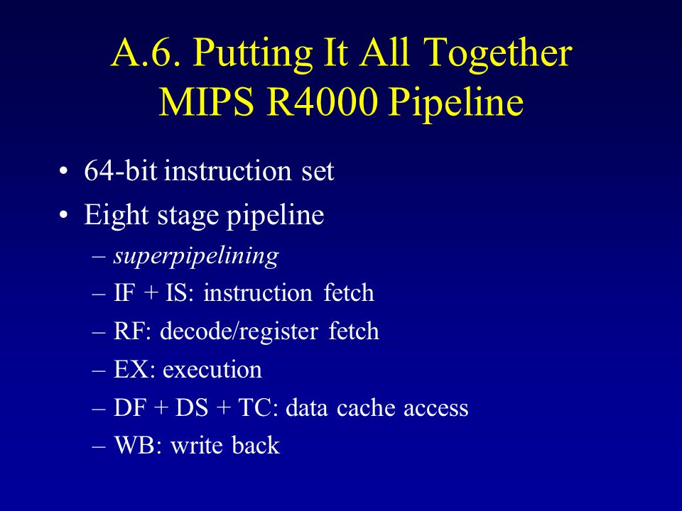 A.6. Putting It All Together MIPS R4000 Pipeline 64-bit instruction set Eight stage pipeline –superpipelining –IF + IS: instruction fetch –RF: decode/