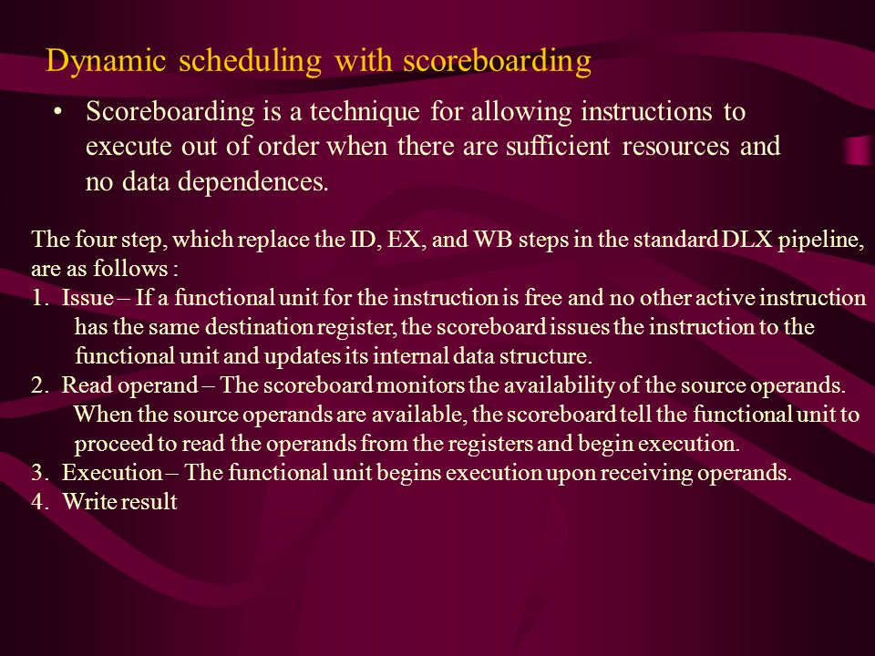 Dynamic scheduling with scoreboarding Scoreboarding is a technique for allowing instructions to execute out of order when there are sufficient resources and no data dependences.