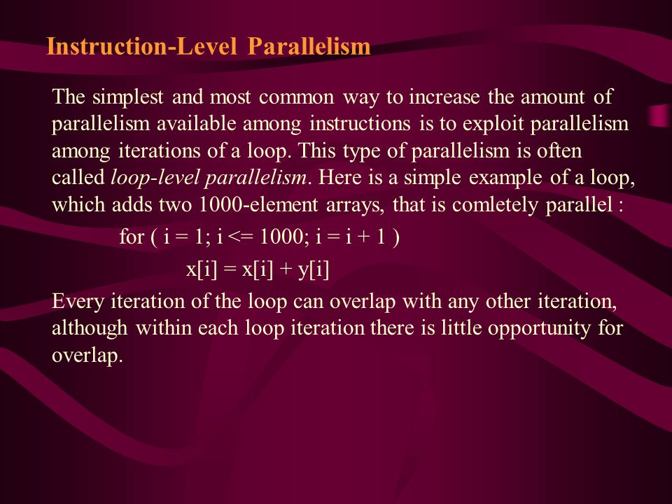 Instruction-Level Parallelism The simplest and most common way to increase the amount of parallelism available among instructions is to exploit parallelism among iterations of a loop.