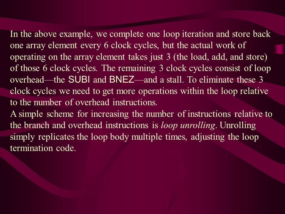In the above example, we complete one loop iteration and store back one array element every 6 clock cycles, but the actual work of operating on the array element takes just 3 (the load, add, and store) of those 6 clock cycles.