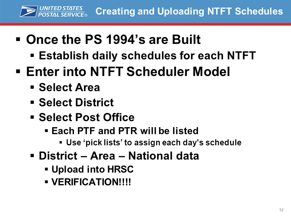 12 Creating and Uploading NTFT Schedules  Once the PS 1994's are Built  Establish daily schedules for each NTFT  Enter into NTFT Scheduler Model  Select Area  Select District  Select Post Office  Each PTF and PTR will be listed  Use 'pick lists' to assign each day's schedule  District – Area – National data  Upload into HRSC  VERIFICATION!!!!