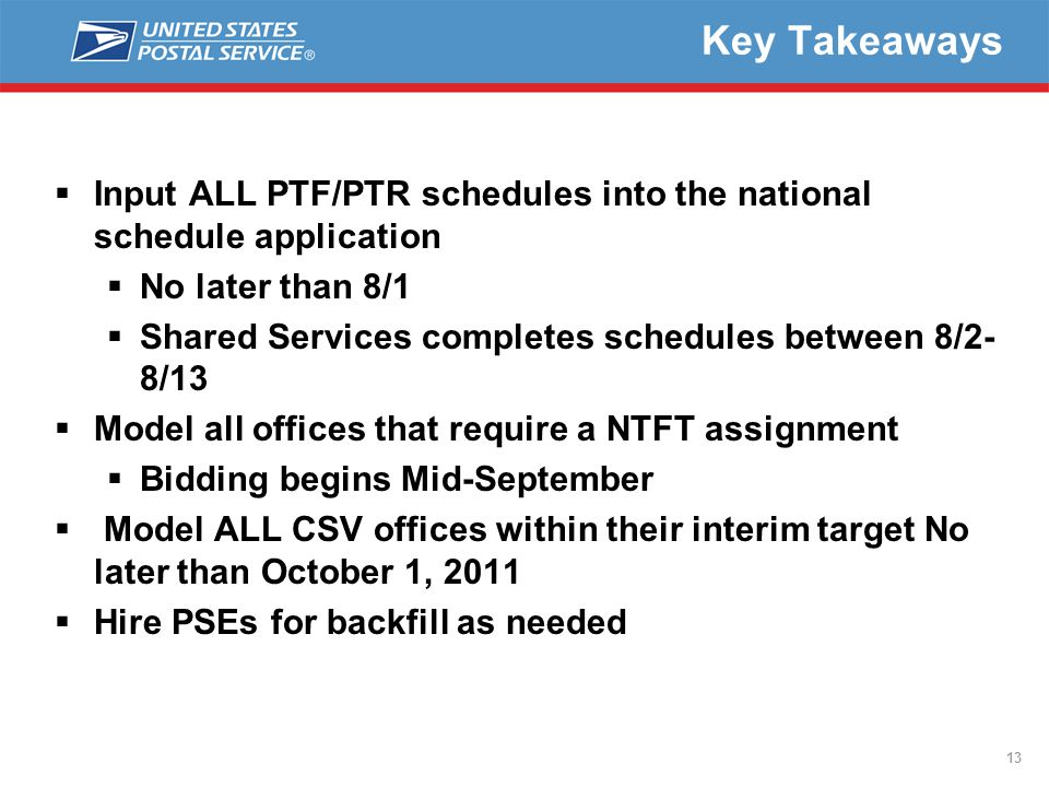 13 Key Takeaways  Input ALL PTF/PTR schedules into the national schedule application  No later than 8/1  Shared Services completes schedules between 8/2- 8/13  Model all offices that require a NTFT assignment  Bidding begins Mid-September  Model ALL CSV offices within their interim target No later than October 1, 2011  Hire PSEs for backfill as needed