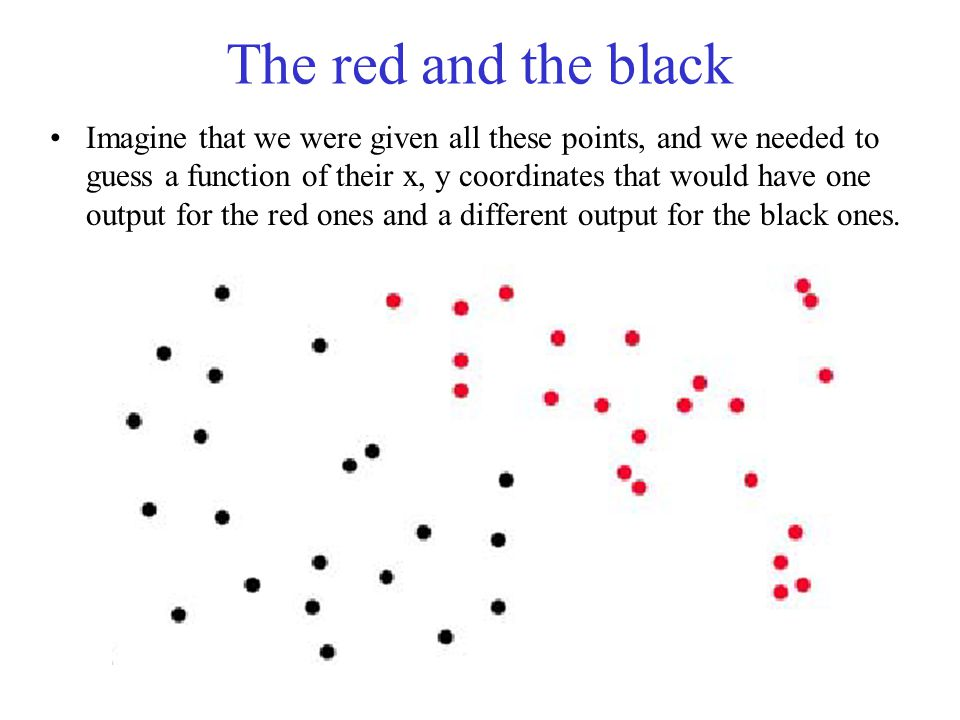 The red and the black Imagine that we were given all these points, and we needed to guess a function of their x, y coordinates that would have one output for the red ones and a different output for the black ones.