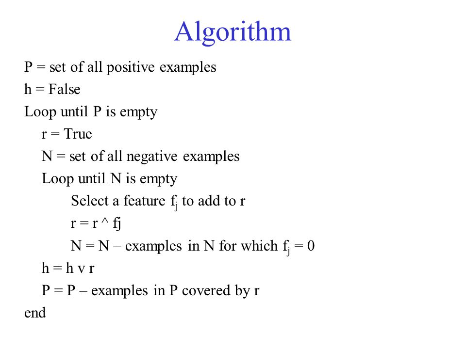 Algorithm P = set of all positive examples h = False Loop until P is empty r = True N = set of all negative examples Loop until N is empty Select a feature f j to add to r r = r ^ fj N = N – examples in N for which f j = 0 h = h v r P = P – examples in P covered by r end