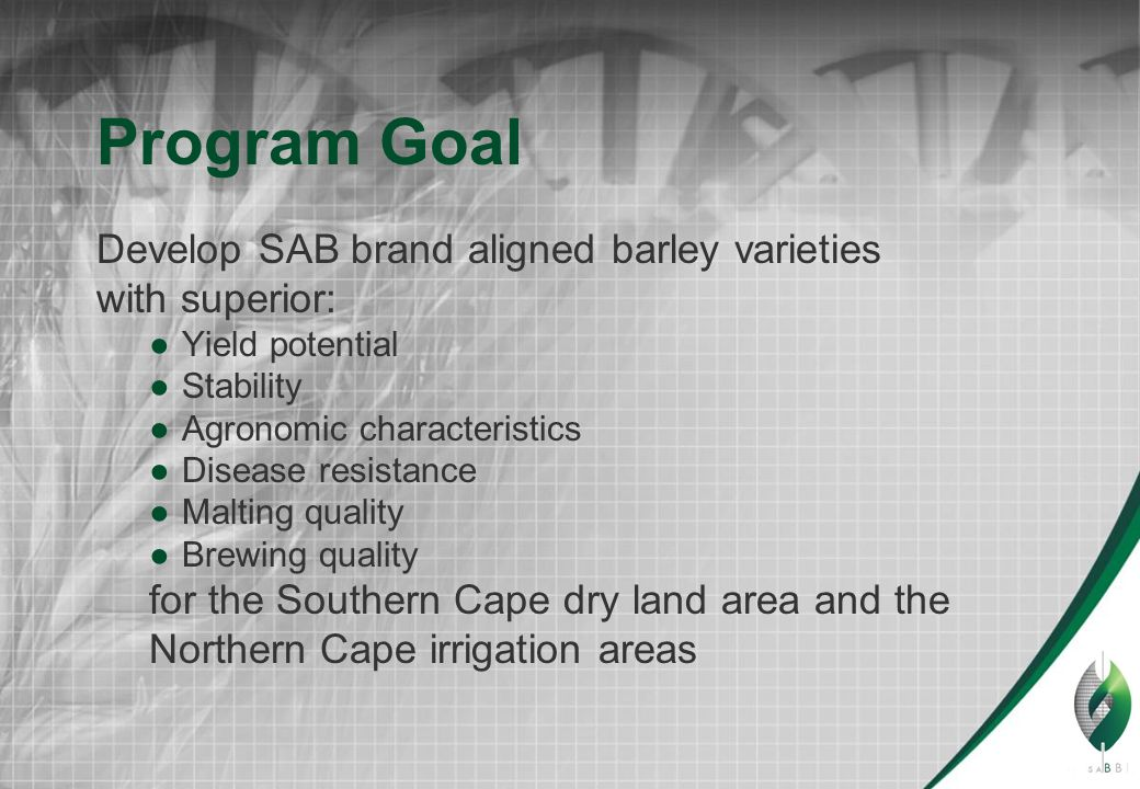 Program Goal Develop SAB brand aligned barley varieties with superior: ●Yield potential ●Stability ●Agronomic characteristics ●Disease resistance ●Malting quality ●Brewing quality for the Southern Cape dry land area and the Northern Cape irrigation areas
