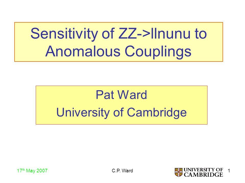 1 17 th May 2007 C.P. Ward Sensitivity of ZZ->llnunu to Anomalous Couplings Pat Ward University of Cambridge
