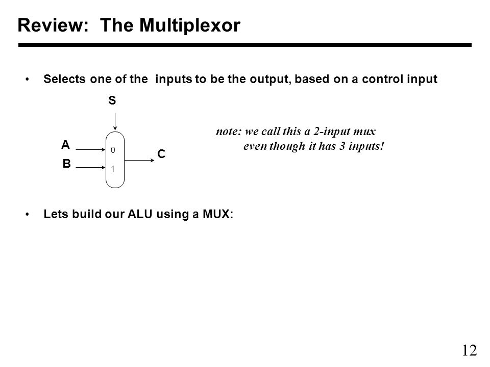 12 Selects one of the inputs to be the output, based on a control input Lets build our ALU using a MUX: S C A B 0 1 Review: The Multiplexor note: we call this a 2-input mux even though it has 3 inputs!