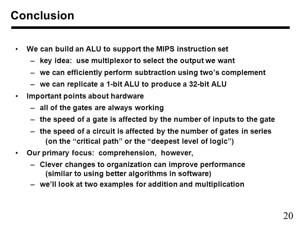 20 Conclusion We can build an ALU to support the MIPS instruction set –key idea: use multiplexor to select the output we want –we can efficiently perform subtraction using two's complement –we can replicate a 1-bit ALU to produce a 32-bit ALU Important points about hardware –all of the gates are always working –the speed of a gate is affected by the number of inputs to the gate –the speed of a circuit is affected by the number of gates in series (on the critical path or the deepest level of logic ) Our primary focus: comprehension, however, –Clever changes to organization can improve performance (similar to using better algorithms in software) –we'll look at two examples for addition and multiplication