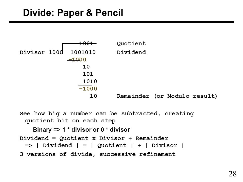 28 Divide: Paper & Pencil 1001 Quotient Divisor 1000 1001010 Dividend –1000 10 101 1010 –1000 10 Remainder (or Modulo result) See how big a number can be subtracted, creating quotient bit on each step Binary => 1 * divisor or 0 * divisor Dividend = Quotient x Divisor + Remainder => | Dividend | = | Quotient | + | Divisor | 3 versions of divide, successive refinement