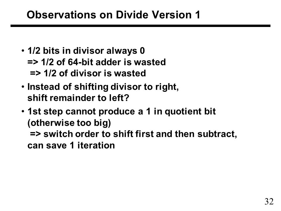 32 Observations on Divide Version 1 1/2 bits in divisor always 0 => 1/2 of 64-bit adder is wasted => 1/2 of divisor is wasted Instead of shifting divisor to right, shift remainder to left.