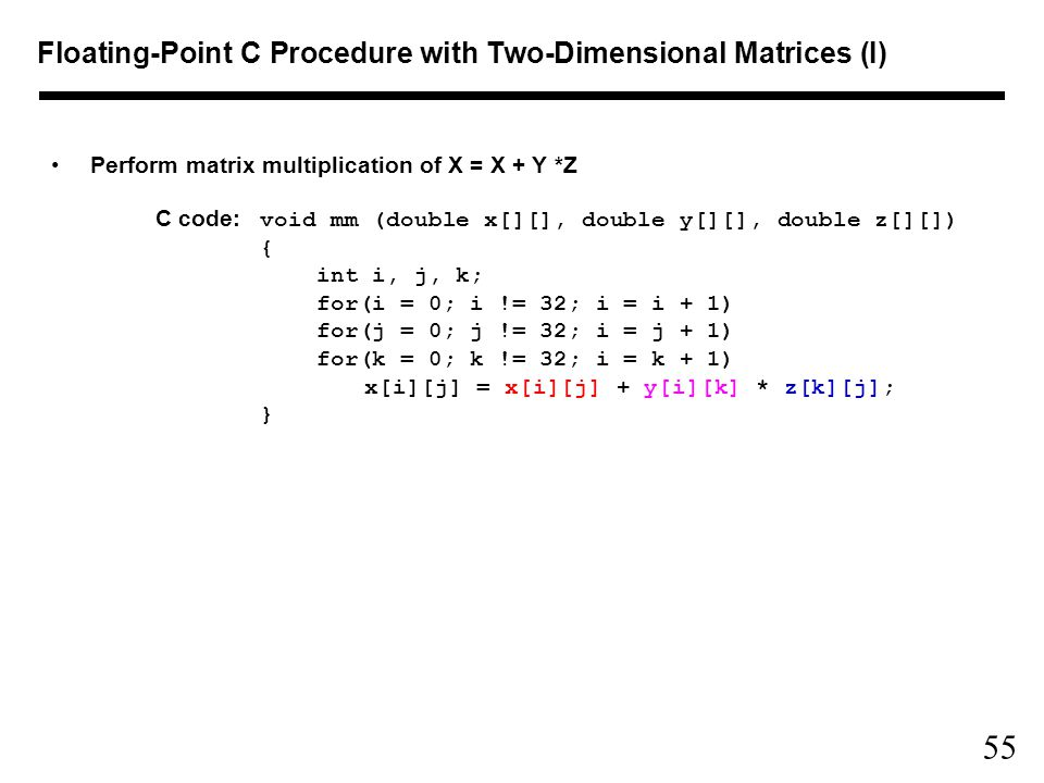 55 Floating-Point C Procedure with Two-Dimensional Matrices (I) Perform matrix multiplication of X = X + Y *Z C code: void mm (double x[][], double y[][], double z[][]) { int i, j, k; for(i = 0; i != 32; i = i + 1) for(j = 0; j != 32; i = j + 1) for(k = 0; k != 32; i = k + 1) x[i][j] = x[i][j] + y[i][k] * z[k][j]; }