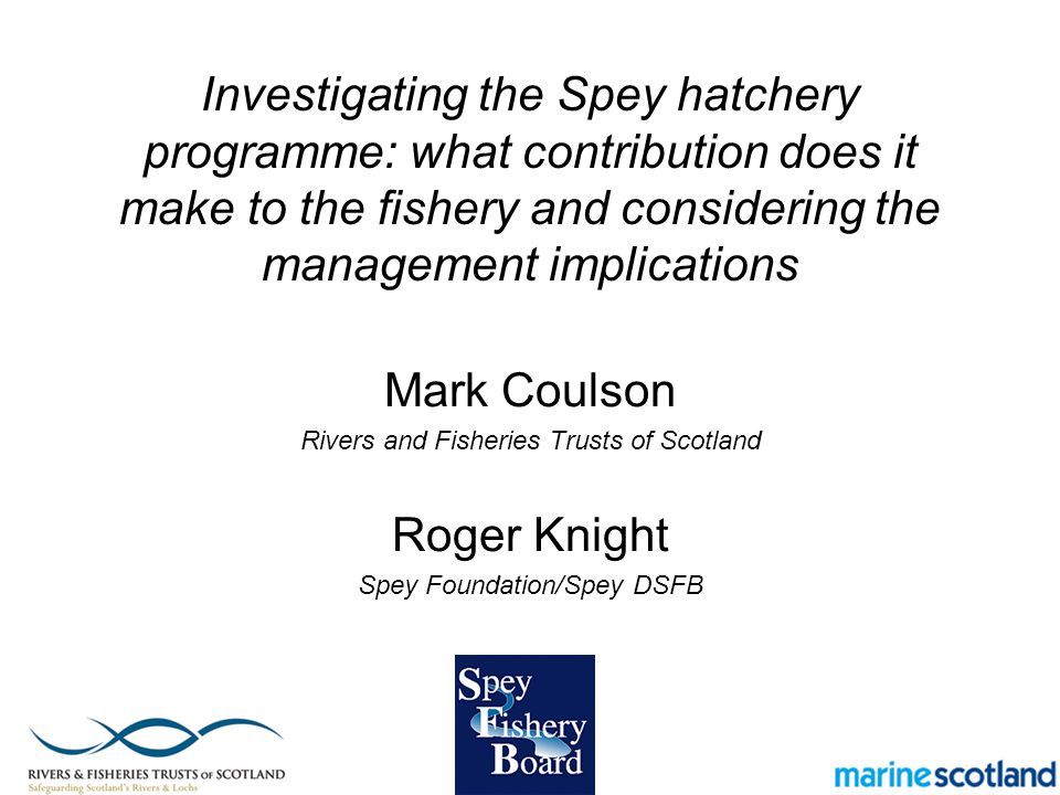 Investigating the Spey hatchery programme: what contribution does it make to the fishery and considering the management implications Mark Coulson Rivers and Fisheries Trusts of Scotland Roger Knight Spey Foundation/Spey DSFB