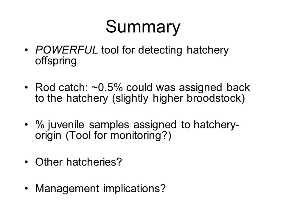 Summary POWERFUL tool for detecting hatchery offspring Rod catch: ~0.5% could was assigned back to the hatchery (slightly higher broodstock) % juvenile samples assigned to hatchery- origin (Tool for monitoring ) Other hatcheries.