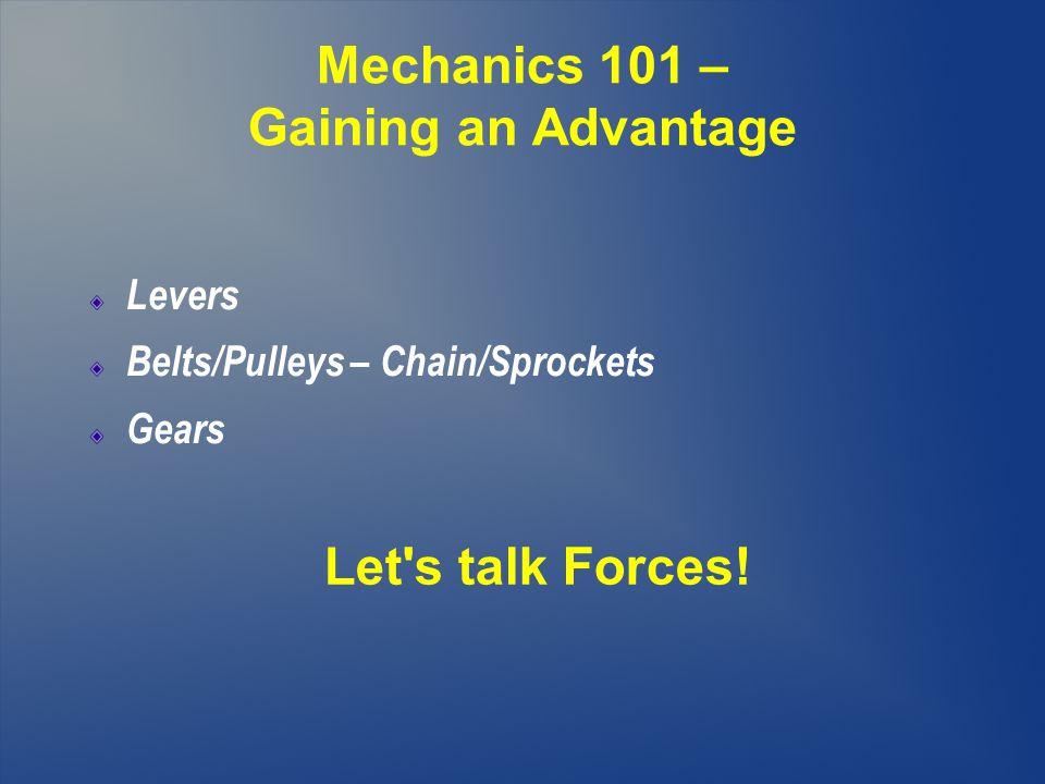 Mechanics 101 – Gaining an Advantage Levers Belts/Pulleys – Chain/Sprockets Gears Let s talk Forces!