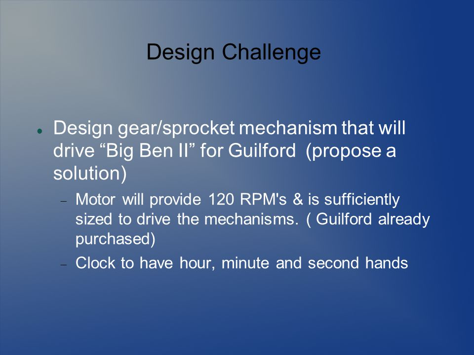 Design Challenge Design gear/sprocket mechanism that will drive Big Ben II for Guilford (propose a solution)  Motor will provide 120 RPM s & is sufficiently sized to drive the mechanisms.
