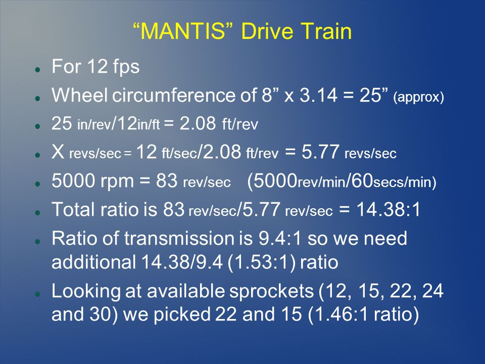 MANTIS Drive Train For 12 fps Wheel circumference of 8 x 3.14 = 25 (approx) 25 in/rev /12 in/ft = 2.08 ft/rev X revs/sec = 12 ft/sec /2.08 ft/rev = 5.77 revs/sec 5000 rpm = 83 rev/sec (5000 rev/min /60 secs/min) Total ratio is 83 rev/sec /5.77 rev/sec = 14.38:1 Ratio of transmission is 9.4:1 so we need additional 14.38/9.4 (1.53:1) ratio Looking at available sprockets (12, 15, 22, 24 and 30) we picked 22 and 15 (1.46:1 ratio)