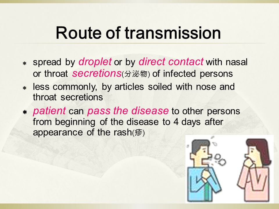 Route of transmission  spread by droplet or by direct contact with nasal or throat secretions ( 分泌物 ) of infected persons  less commonly, by articles soiled with nose and throat secretions  patient can pass the disease to other persons from beginning of the disease to 4 days after appearance of the rash ( 疹 )