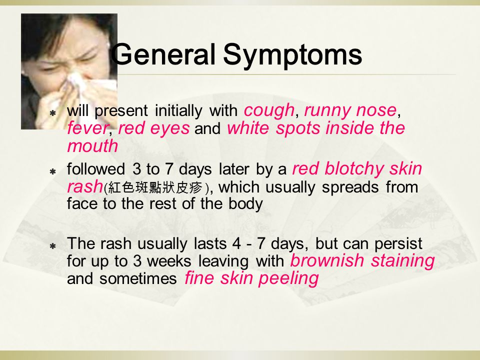 General Symptoms  will present initially with cough, runny nose, fever, red eyes and white spots inside the mouth  followed 3 to 7 days later by a red blotchy skin rash ( 紅色斑點狀皮疹 ), which usually spreads from face to the rest of the body  The rash usually lasts 4 - 7 days, but can persist for up to 3 weeks leaving with brownish staining and sometimes fine skin peeling