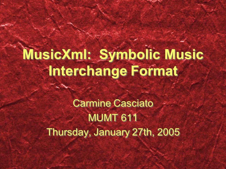 MusicXml: Symbolic Music Interchange Format Carmine Casciato MUMT 611 Thursday, January 27th, 2005 Carmine Casciato MUMT 611 Thursday, January 27th, 2005