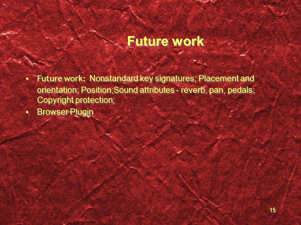 15 Future work Future work: Nonstandard key signatures; Placement and orientation; Position;Sound attributes - reverb, pan, pedals; Copyright protection; Browser Plugin Future work: Nonstandard key signatures; Placement and orientation; Position;Sound attributes - reverb, pan, pedals; Copyright protection; Browser Plugin