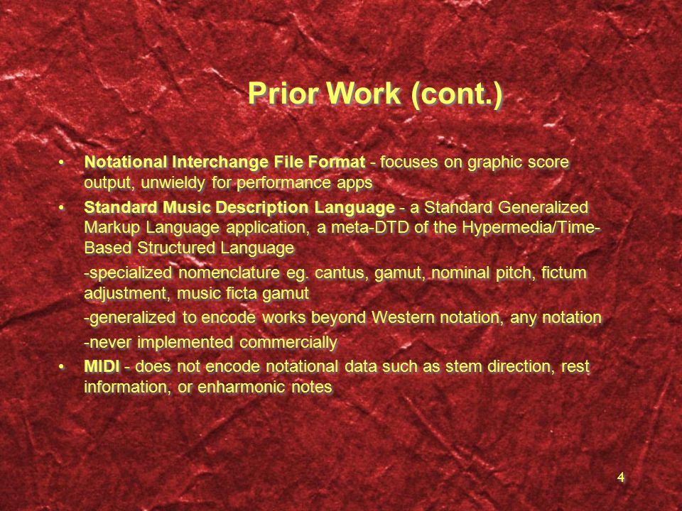 4 Prior Work (cont.) Notational Interchange File Format - focuses on graphic score output, unwieldy for performance apps Standard Music Description Language - a Standard Generalized Markup Language application, a meta-DTD of the Hypermedia/Time- Based Structured Language -specialized nomenclature eg.