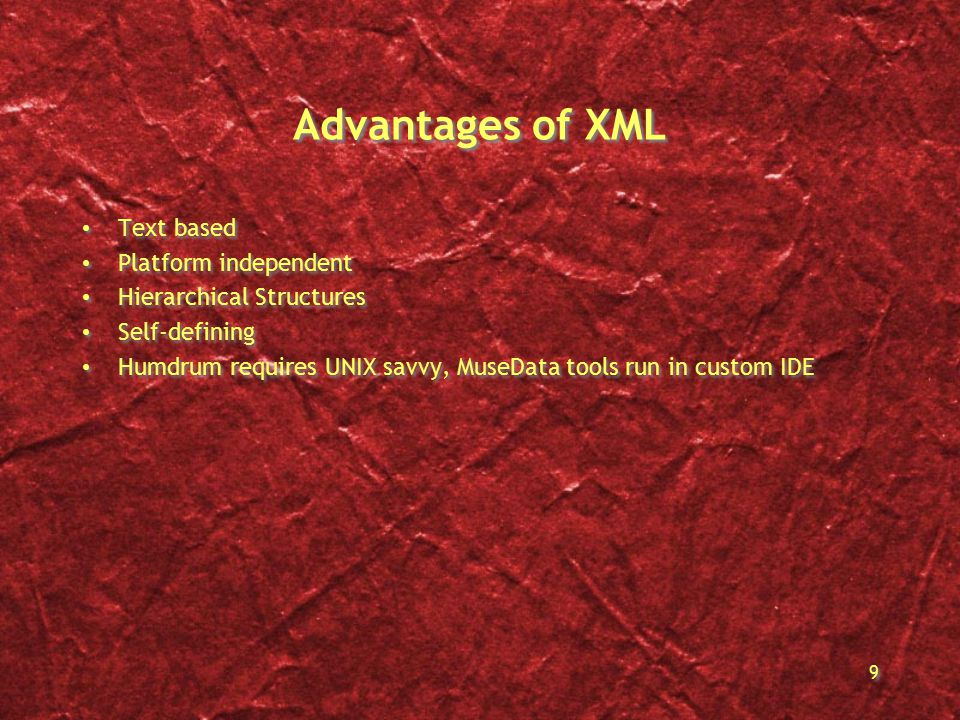 9 Advantages of XML Text based Platform independent Hierarchical Structures Self-defining Humdrum requires UNIX savvy, MuseData tools run in custom IDE Text based Platform independent Hierarchical Structures Self-defining Humdrum requires UNIX savvy, MuseData tools run in custom IDE