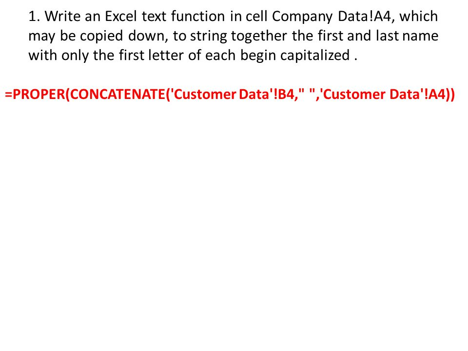 1. Write an Excel text function in cell Company Data!A4, which may be copied down, to string together the first and last name with only the first lett