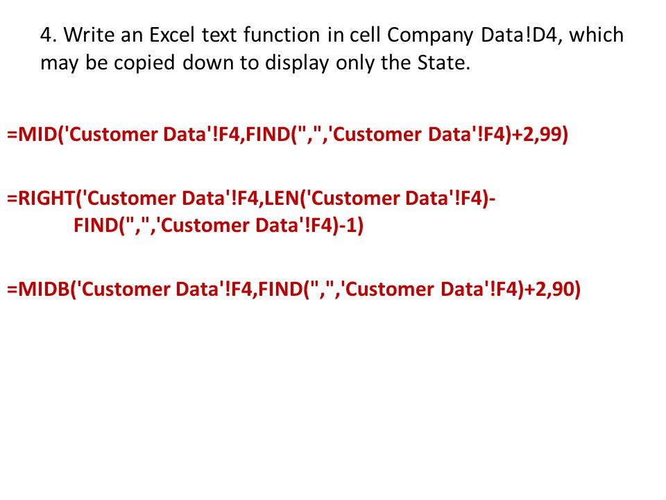 4. Write an Excel text function in cell Company Data!D4, which may be copied down to display only the State. =MID('Customer Data'!F4,FIND(