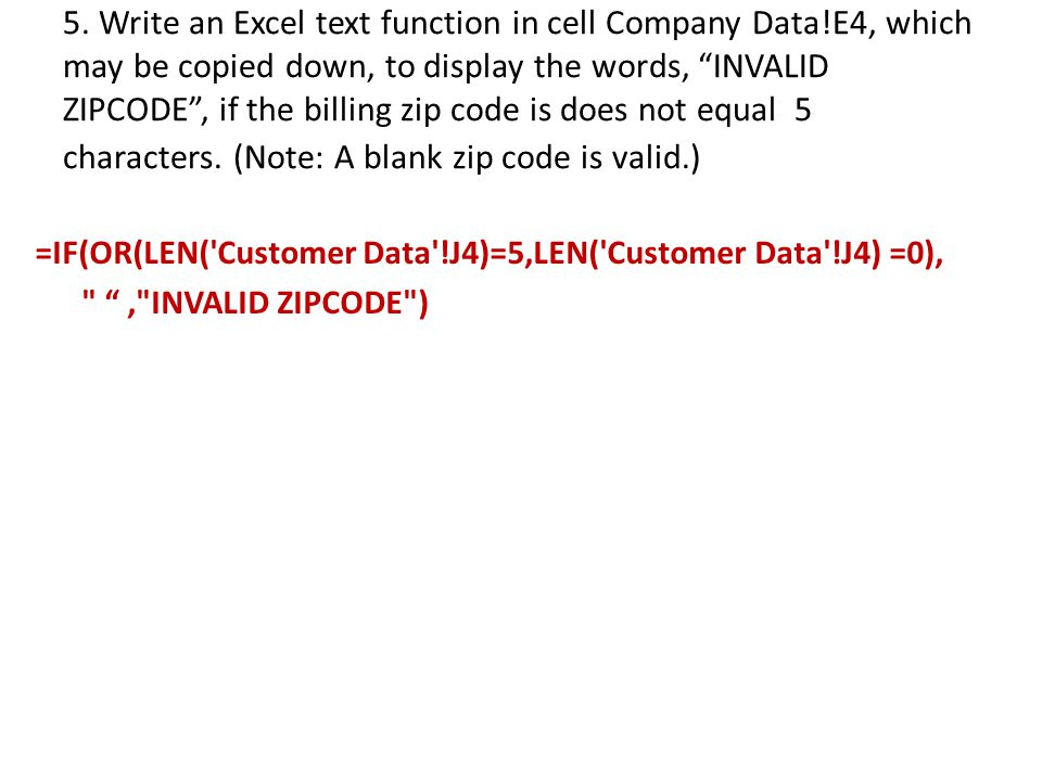 """5. Write an Excel text function in cell Company Data!E4, which may be copied down, to display the words, """"INVALID ZIPCODE"""", if the billing zip code is"""