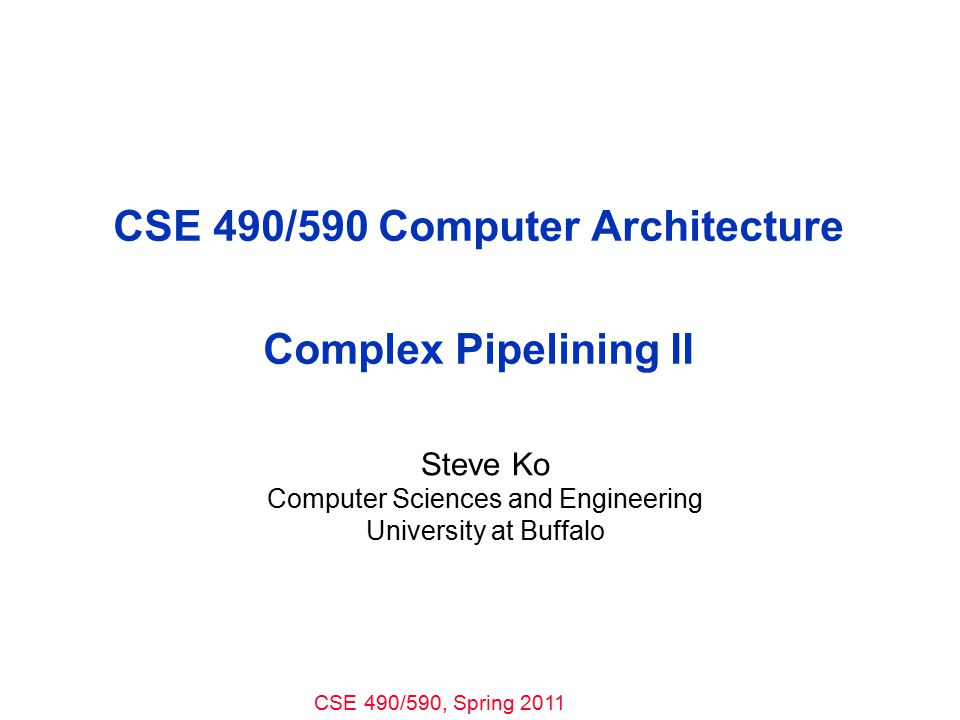 CSE 490/590, Spring 2011 CSE 490/590 Computer Architecture Complex Pipelining II Steve Ko Computer Sciences and Engineering University at Buffalo