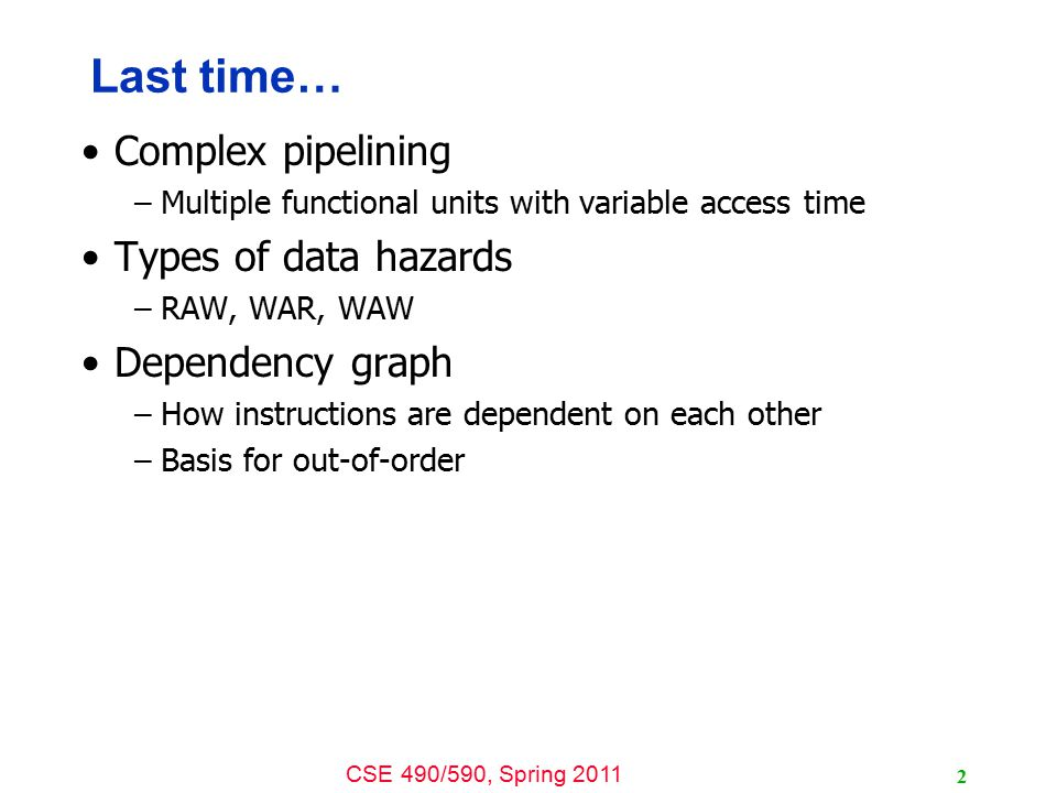 CSE 490/590, Spring 2011 2 Last time… Complex pipelining –Multiple functional units with variable access time Types of data hazards –RAW, WAR, WAW Dependency graph –How instructions are dependent on each other –Basis for out-of-order