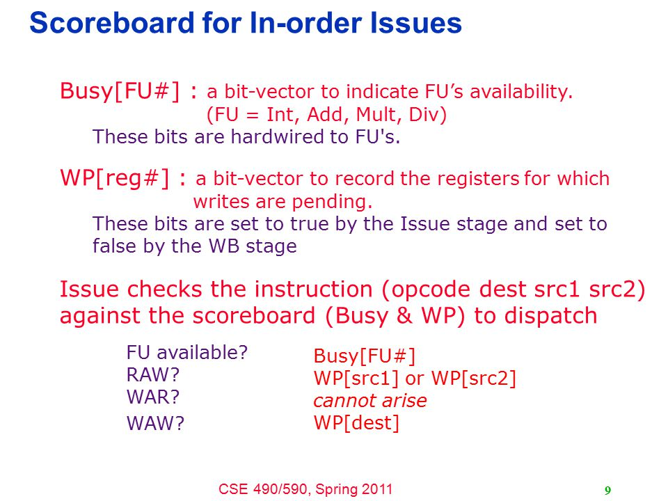 CSE 490/590, Spring 2011 9 Scoreboard for In-order Issues Busy[FU#] : a bit-vector to indicate FU's availability.