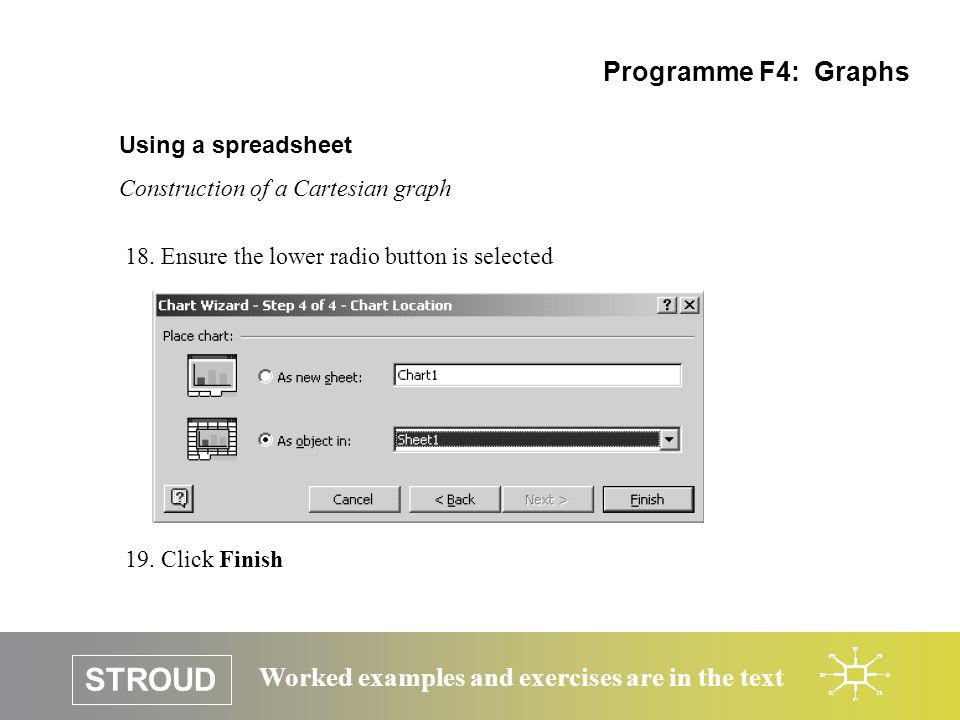 STROUD Worked examples and exercises are in the text Using a spreadsheet Construction of a Cartesian graph Programme F4: Graphs 18.Ensure the lower radio button is selected 19.Click Finish