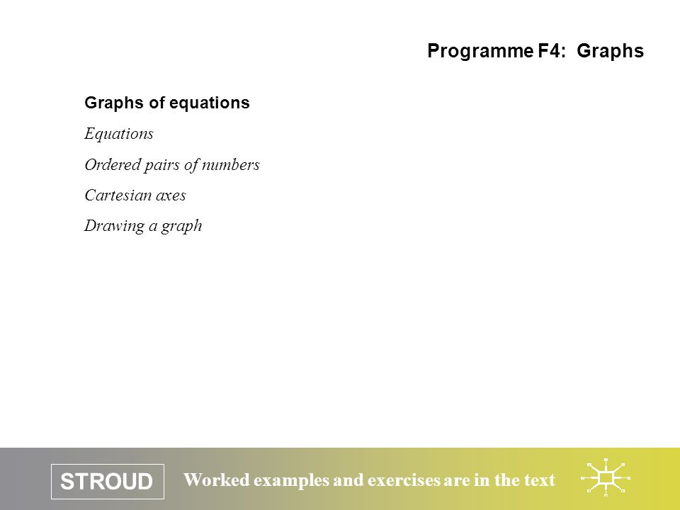 STROUD Worked examples and exercises are in the text Graphs of equations Equations Ordered pairs of numbers Cartesian axes Drawing a graph Programme F4: Graphs