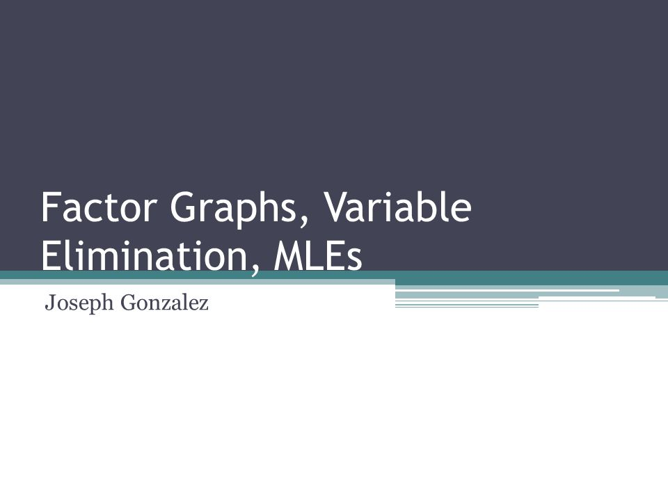Factor Graphs, Variable Elimination, MLEs Joseph Gonzalez TexPoint fonts used in EMF.