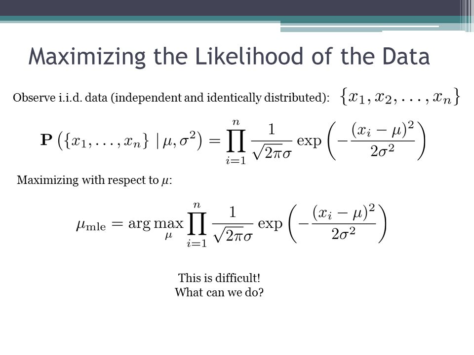 Maximizing the Likelihood of the Data Observe i.i.d.