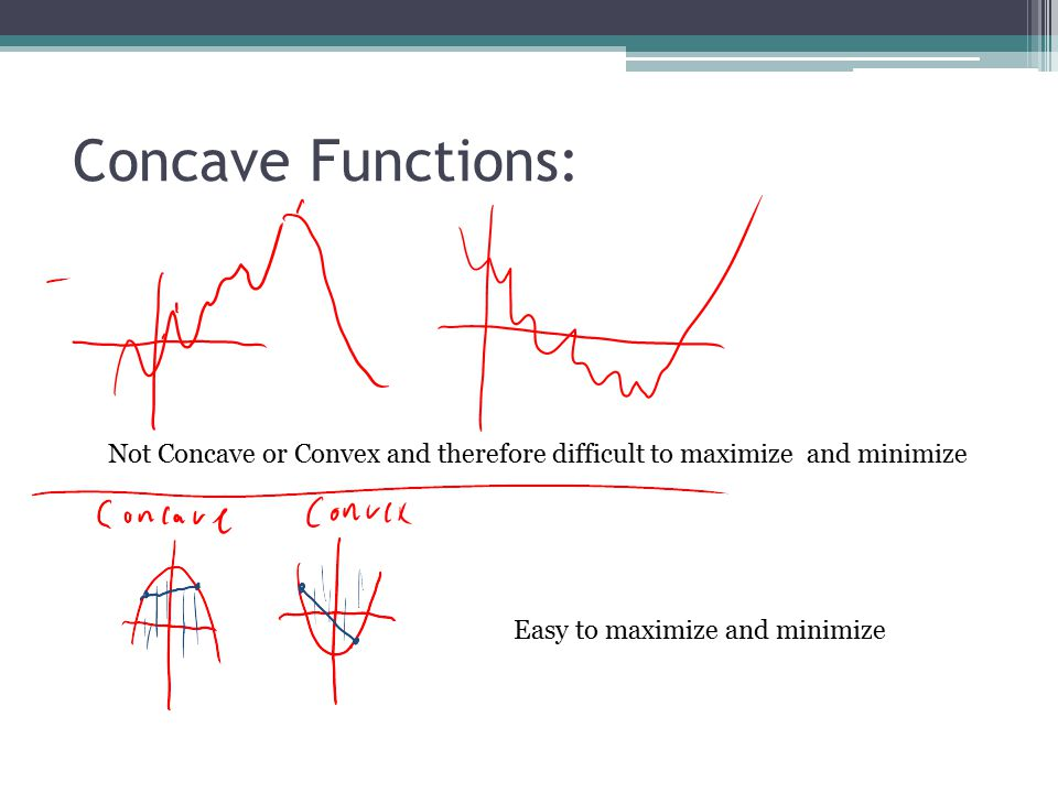 Concave Functions: Not Concave or Convex and therefore difficult to maximize and minimize Easy to maximize and minimize