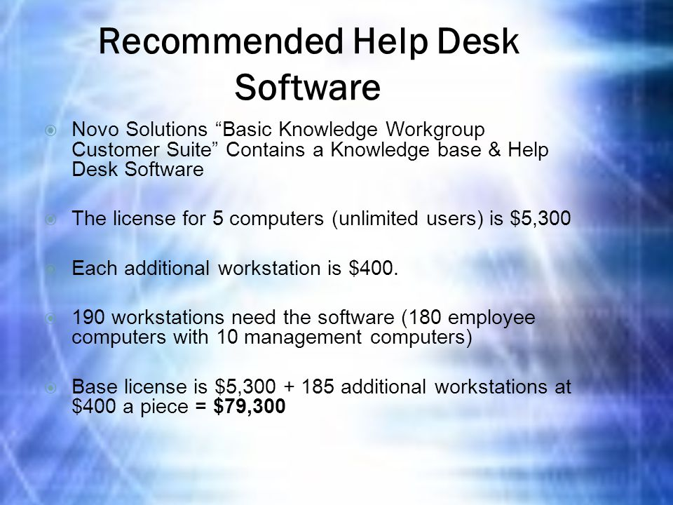 Recommended Help Desk Software  Novo Solutions Basic Knowledge Workgroup Customer Suite Contains a Knowledge base & Help Desk Software  The license for 5 computers (unlimited users) is $5,300  Each additional workstation is $400.
