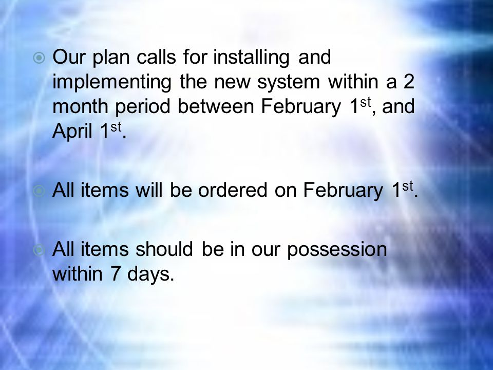  Our plan calls for installing and implementing the new system within a 2 month period between February 1 st, and April 1 st.