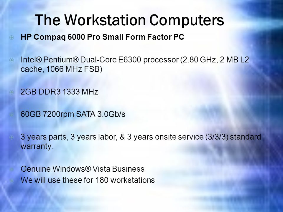 The Workstation Computers  HP Compaq 6000 Pro Small Form Factor PC  Intel® Pentium® Dual-Core E6300 processor (2.80 GHz, 2 MB L2 cache, 1066 MHz FSB)  2GB DDR3 1333 MHz  60GB 7200rpm SATA 3.0Gb/s  3 years parts, 3 years labor, & 3 years onsite service (3/3/3) standard warranty.