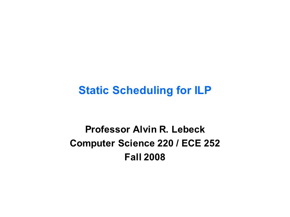 Static Scheduling for ILP Professor Alvin R. Lebeck Computer Science 220 / ECE 252 Fall 2008
