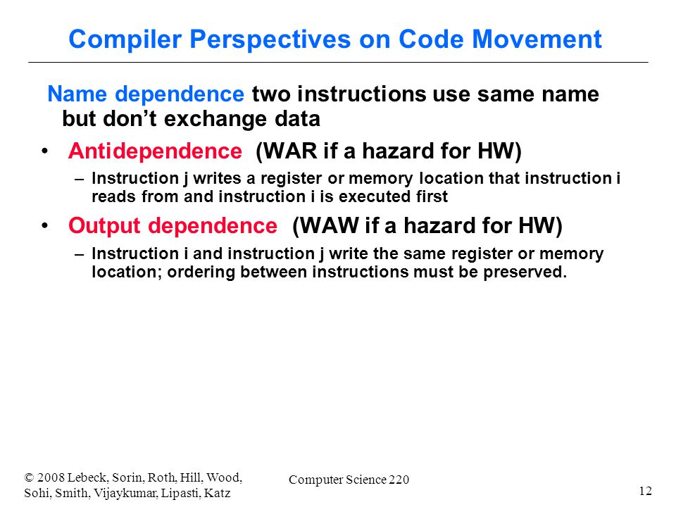12 © 2008 Lebeck, Sorin, Roth, Hill, Wood, Sohi, Smith, Vijaykumar, Lipasti, Katz Computer Science 220 Compiler Perspectives on Code Movement Name dependence two instructions use same name but don't exchange data Antidependence (WAR if a hazard for HW) –Instruction j writes a register or memory location that instruction i reads from and instruction i is executed first Output dependence (WAW if a hazard for HW) –Instruction i and instruction j write the same register or memory location; ordering between instructions must be preserved.