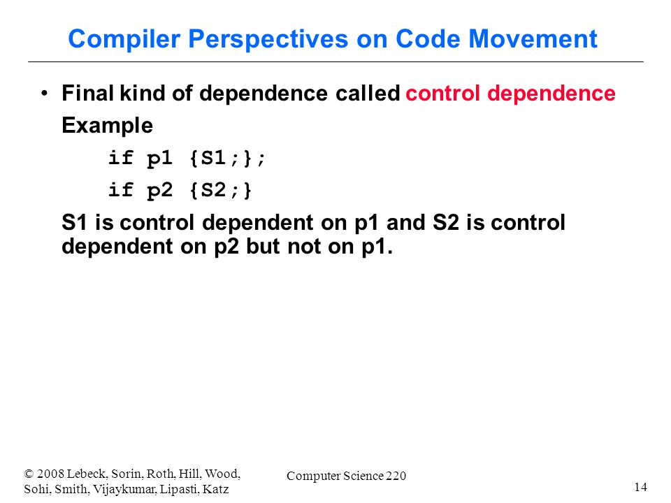 14 © 2008 Lebeck, Sorin, Roth, Hill, Wood, Sohi, Smith, Vijaykumar, Lipasti, Katz Computer Science 220 Compiler Perspectives on Code Movement Final kind of dependence called control dependence Example if p1 {S1;}; if p2 {S2;} S1 is control dependent on p1 and S2 is control dependent on p2 but not on p1.