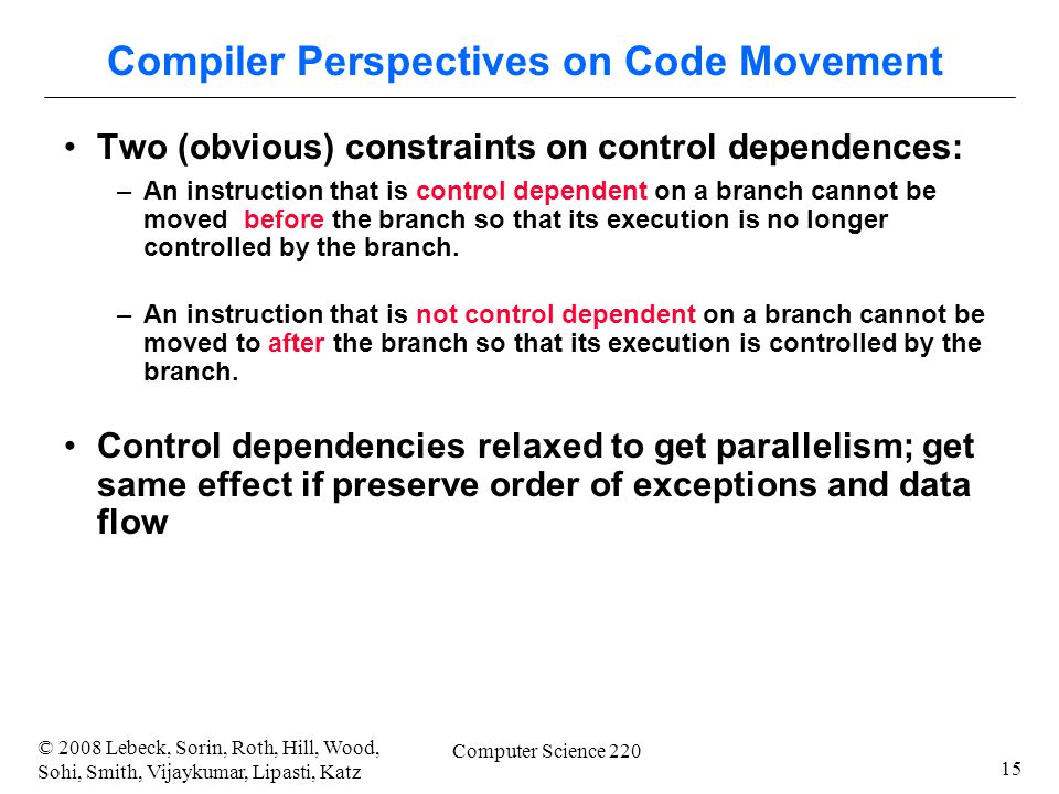 15 © 2008 Lebeck, Sorin, Roth, Hill, Wood, Sohi, Smith, Vijaykumar, Lipasti, Katz Computer Science 220 Compiler Perspectives on Code Movement Two (obvious) constraints on control dependences: –An instruction that is control dependent on a branch cannot be moved before the branch so that its execution is no longer controlled by the branch.