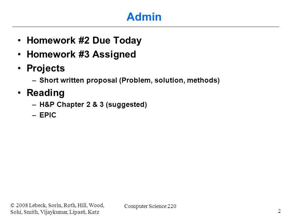 2 © 2008 Lebeck, Sorin, Roth, Hill, Wood, Sohi, Smith, Vijaykumar, Lipasti, Katz Computer Science 220 Admin Homework #2 Due Today Homework #3 Assigned Projects –Short written proposal (Problem, solution, methods) Reading –H&P Chapter 2 & 3 (suggested) –EPIC